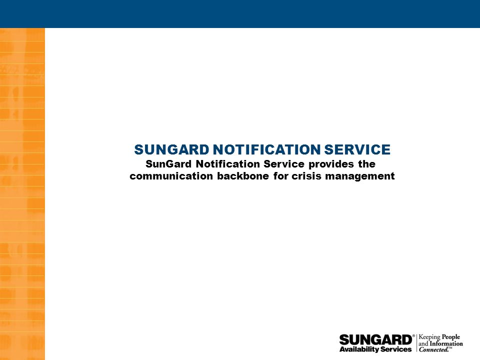 3 SUNGARD NOTIFICATION SERVICE SunGard Notification Service provides the communication backbone for crisis management