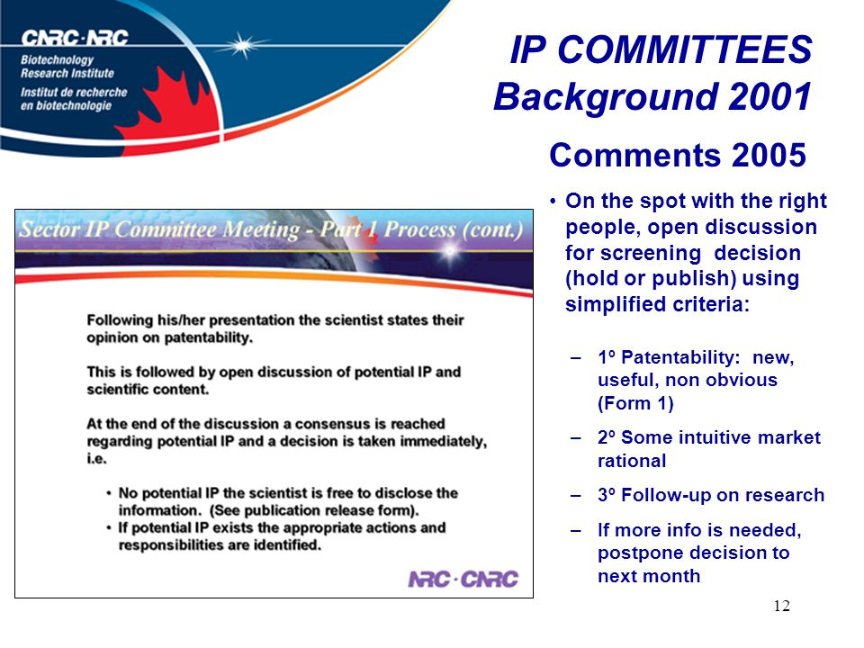 12 IP COMMITTEES Background 2001 Comments 2005 On the spot with the right people, open discussion for screening decision (hold or publish) using simplified criteria: –1º Patentability: new, useful, non obvious (Form 1) –2º Some intuitive market rational –3º Follow-up on research –If more info is needed, postpone decision to next month