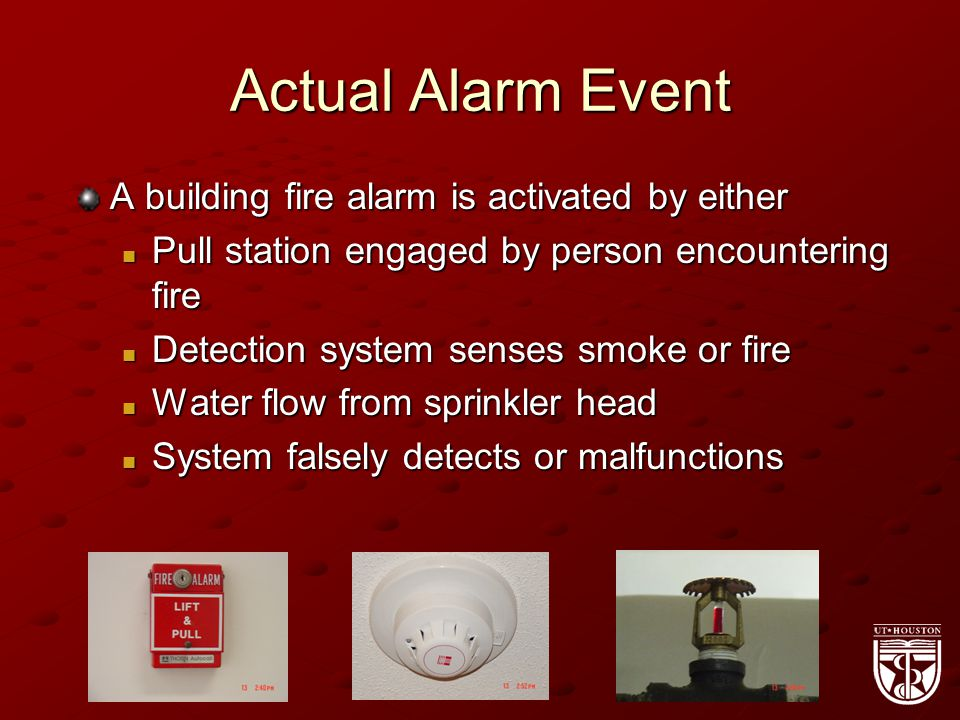 Actual Alarm Event A building fire alarm is activated by either Pull station engaged by person encountering fire Pull station engaged by person encountering fire Detection system senses smoke or fire Detection system senses smoke or fire Water flow from sprinkler head Water flow from sprinkler head System falsely detects or malfunctions System falsely detects or malfunctions