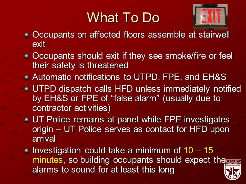 What To Do Occupants on affected floors assemble at stairwell exit Occupants should exit if they see smoke/fire or feel their safety is threatened Automatic notifications to UTPD, FPE, and EH&S UTPD dispatch calls HFD unless immediately notified by EH&S or FPE of false alarm (usually due to contractor activities) UT Police remains at panel while FPE investigates origin – UT Police serves as contact for HFD upon arrival Investigation could take a minimum of 10 – 15 minutes, so building occupants should expect the alarms to sound for at least this long