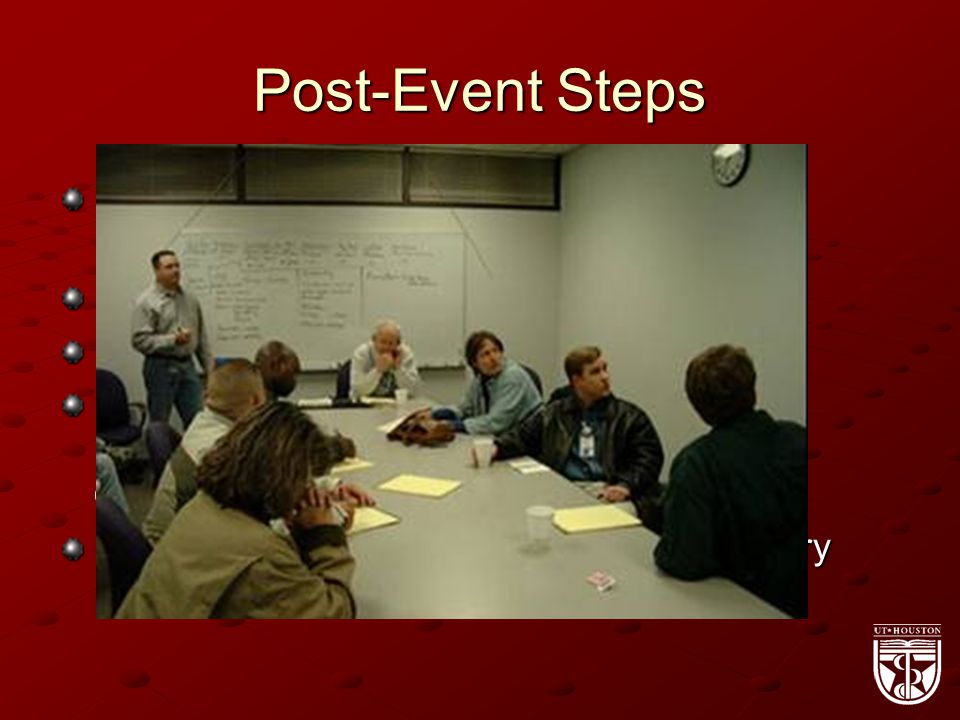 Post-Event Steps Public Affairs distributes information to key UTHSCH leadership and media Notifications for UTS for insurance UTPD secure site FO coordinate clean up, but considers preservation of evidence, using existing disaster recovery contracts Legal involved for personal and/or regulatory notifications