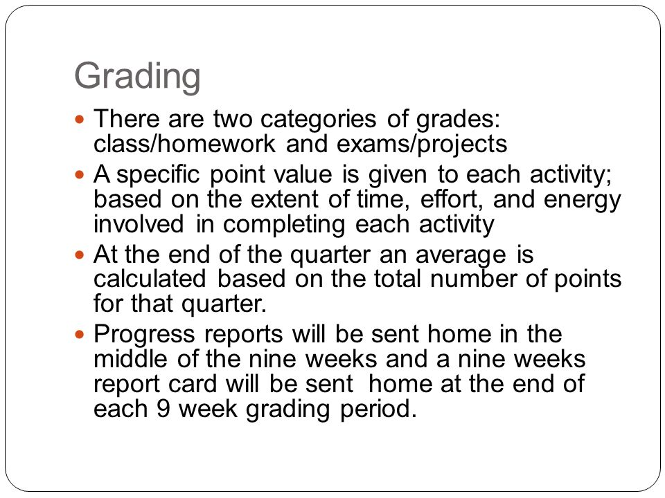 Grading There are two categories of grades: class/homework and exams/projects A specific point value is given to each activity; based on the extent of