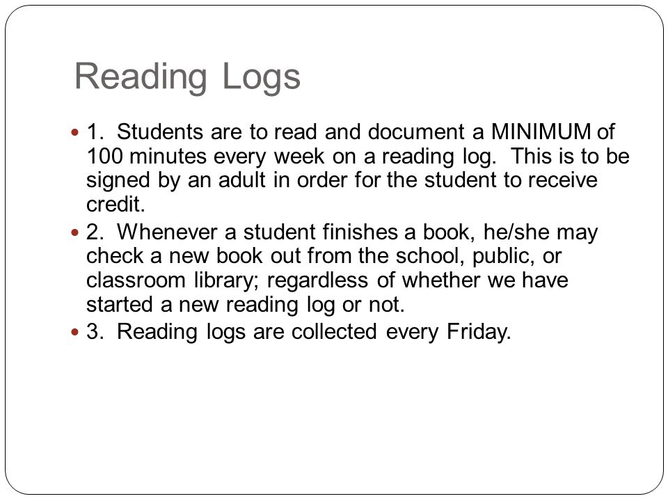 Reading Logs 1. Students are to read and document a MINIMUM of 100 minutes every week on a reading log. This is to be signed by an adult in order for
