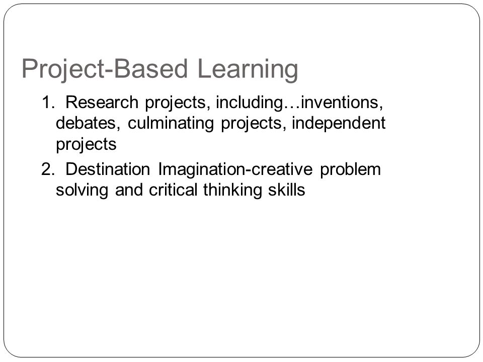 Project-Based Learning 1. Research projects, including…inventions, debates, culminating projects, independent projects 2. Destination Imagination-crea