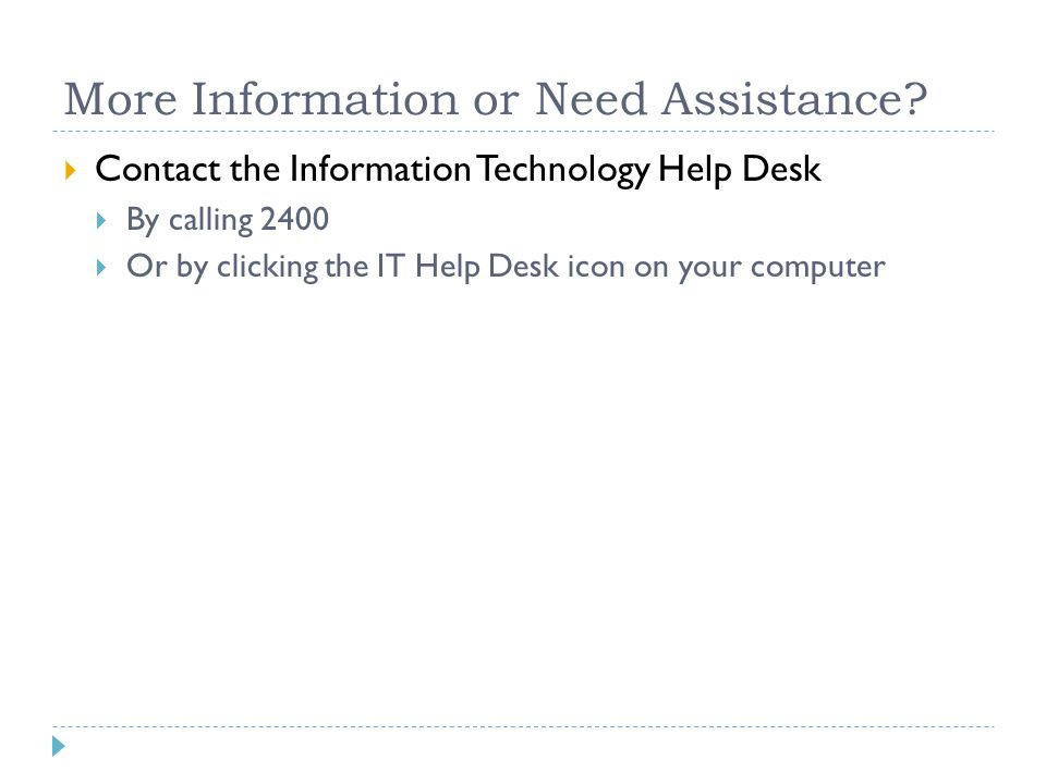 More Information or Need Assistance?  Contact the Information Technology Help Desk  By calling 2400  Or by clicking the IT Help Desk icon on your c