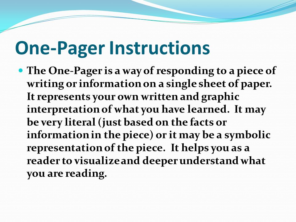 One-Pager Instructions The One-Pager is a way of responding to a piece of writing or information on a single sheet of paper.