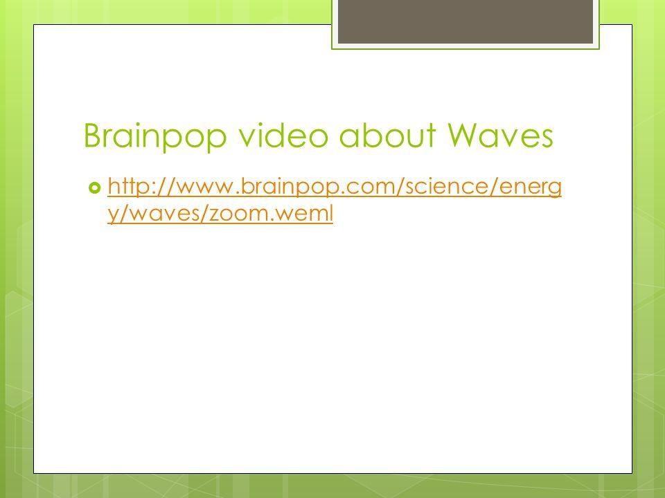 Brainpop video about Waves  http://www.brainpop.com/science/energ y/waves/zoom.weml http://www.brainpop.com/science/energ y/waves/zoom.weml