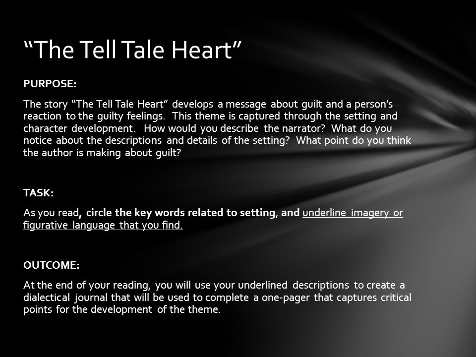 PURPOSE: The story The Tell Tale Heart develops a message about guilt and a person's reaction to the guilty feelings.