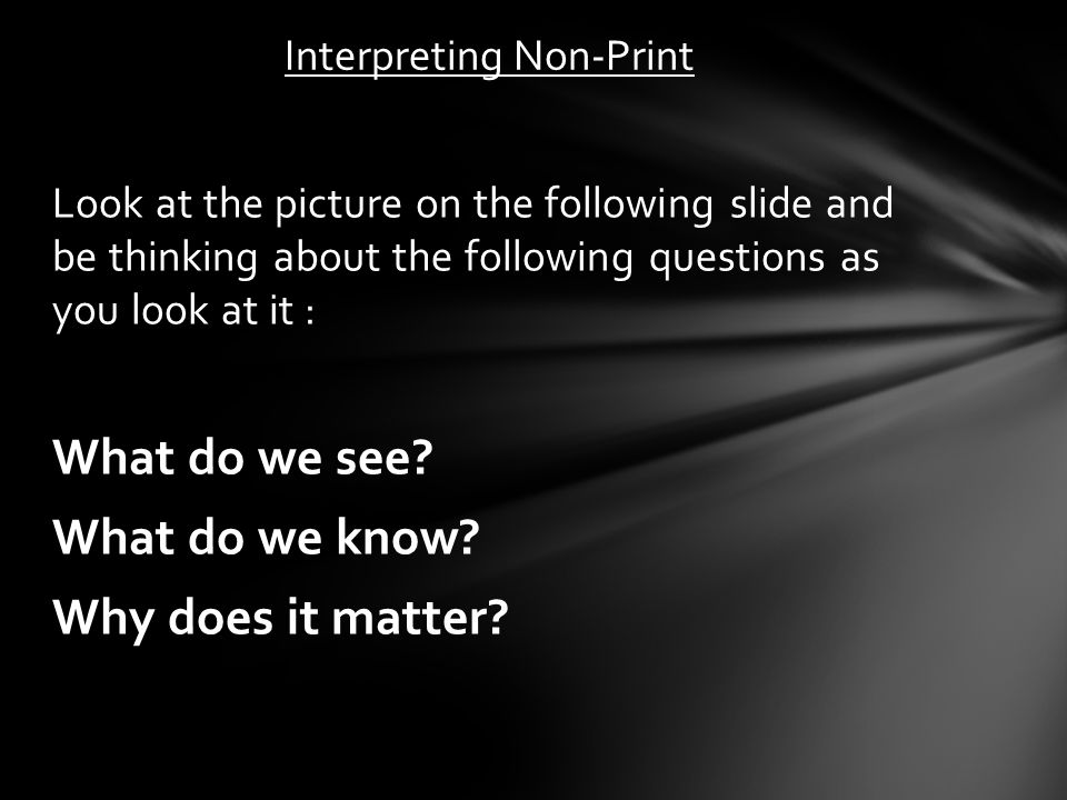 Interpreting Non-Print Look at the picture on the following slide and be thinking about the following questions as you look at it : What do we see.