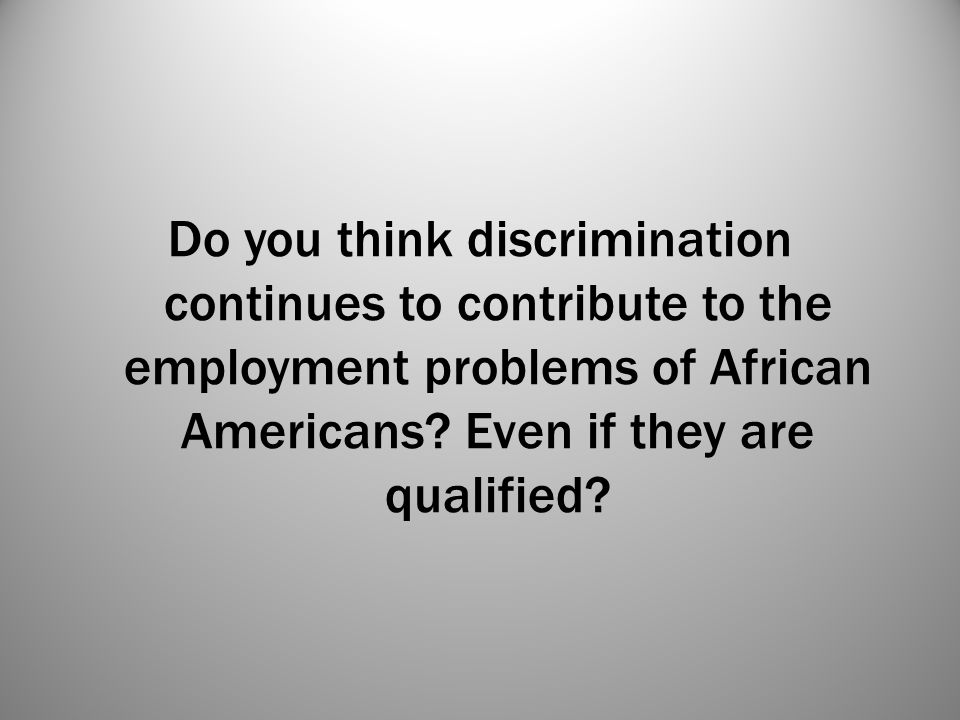 Do you think discrimination continues to contribute to the employment problems of African Americans? Even if they are qualified?