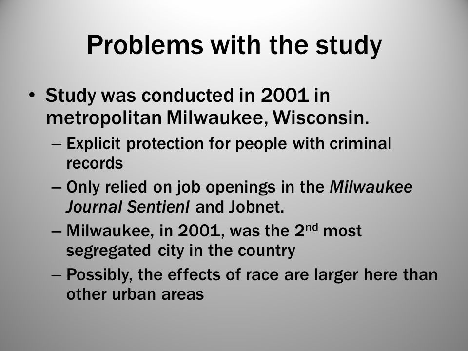 Problems with the study Study was conducted in 2001 in metropolitan Milwaukee, Wisconsin. – Explicit protection for people with criminal records – Onl