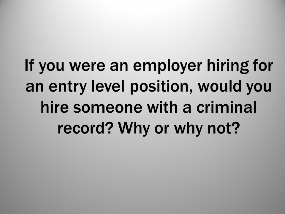 If you were an employer hiring for an entry level position, would you hire someone with a criminal record? Why or why not?