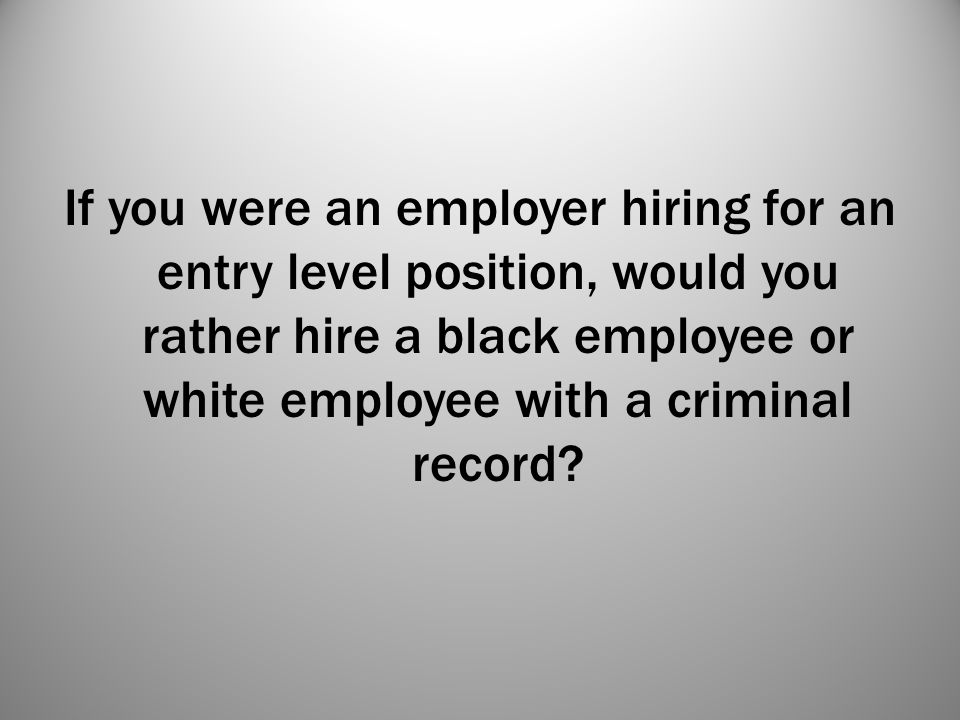 If you were an employer hiring for an entry level position, would you rather hire a black employee or white employee with a criminal record?