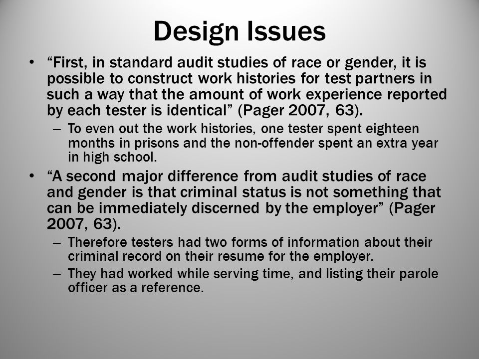 """Design Issues """"First, in standard audit studies of race or gender, it is possible to construct work histories for test partners in such a way that the"""
