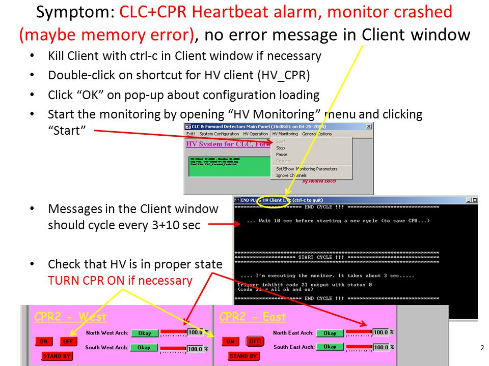 Symptom: CLC+CPR Heartbeat alarm, monitor crashed (maybe memory error), no error message in Client window Kill Client with ctrl-c in Client window if necessary Double-click on shortcut for HV client (HV_CPR) Click OK on pop-up about configuration loading Start the monitoring by opening HV Monitoring menu and clicking Start Messages in the Client window should cycle every 3+10 sec Check that HV is in proper state TURN CPR ON if necessary 2