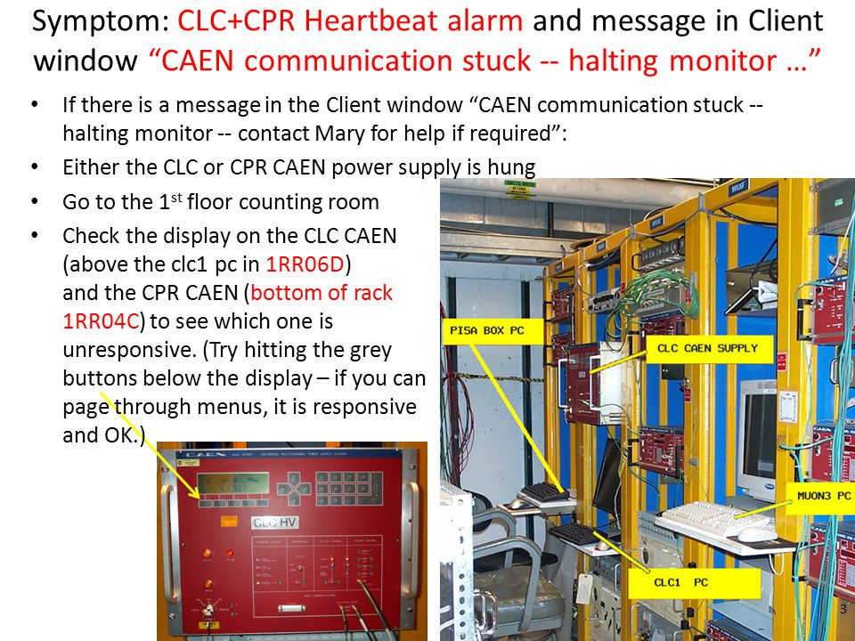 Symptom: CLC+CPR Heartbeat alarm and message in Client window CAEN communication stuck -- halting monitor … If there is a message in the Client window CAEN communication stuck -- halting monitor -- contact Mary for help if required : Either the CLC or CPR CAEN power supply is hung Go to the 1 st floor counting room Check the display on the CLC CAEN (above the clc1 pc in 1RR06D) and the CPR CAEN (bottom of rack 1RR04C) to see which one is unresponsive.