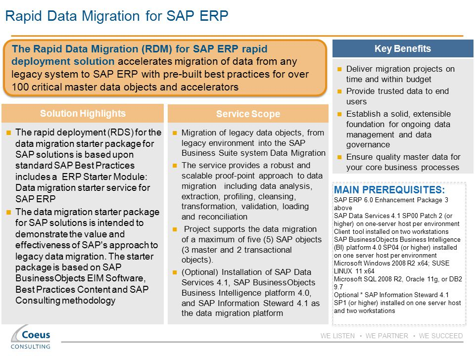 WE LISTEN WE PARTNER WE SUCCEED Rapid Data Migration for SAP ERP MAIN PREREQUISITES: SAP ERP 6.0 Enhancement Package 3 above SAP Data Services 4.1 SP00 Patch 2 (or higher) on one-server host per environment Client tool installed on two workstations SAP BusinessObjects Business Intelligence (BI) platform 4.0 SP04 (or higher) installed on one server host per environment Microsoft Windows 2008 R2 x64; SUSE LINUX 11 x64 Microsoft SQL 2008 R2, Oracle 11g, or DB2 9.7 Optional * SAP Information Steward 4.1 SP1 (or higher) installed on one server host and two workstations Deliver migration projects on time and within budget Provide trusted data to end users Establish a solid, extensible foundation for ongoing data management and data governance Ensure quality master data for your core business processes The rapid deployment (RDS) for the data migration starter package for SAP solutions is based upon standard SAP Best Practices includes a ERP Starter Module: Data migration starter service for SAP ERP The data migration starter package for SAP solutions is intended to demonstrate the value and effectiveness of SAP s approach to legacy data migration.