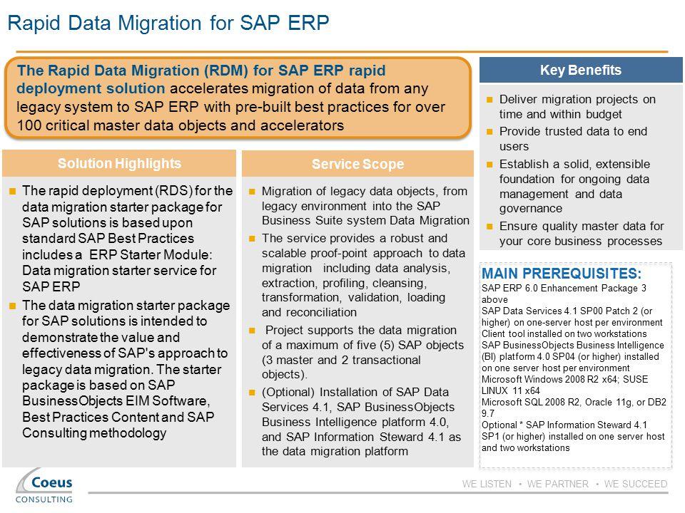 WE LISTEN WE PARTNER WE SUCCEED Rapid Data Migration for SAP ERP MAIN PREREQUISITES: SAP ERP 6.0 Enhancement Package 3 above SAP Data Services 4.1 SP0