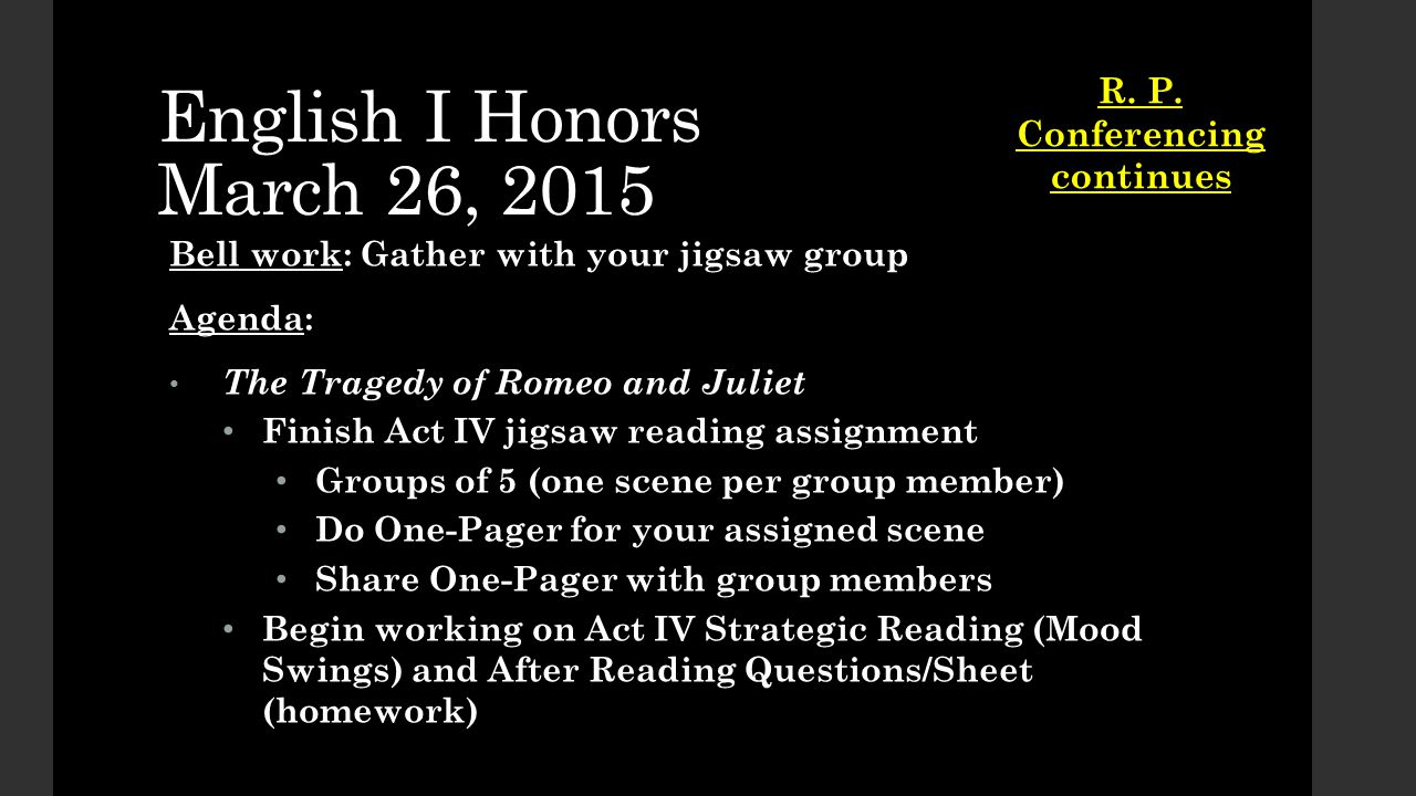 English I Honors March 26, 2015 Bell work: Gather with your jigsaw group Agenda: The Tragedy of Romeo and Juliet The Tragedy of Romeo and Juliet Finish Act IV jigsaw reading assignment Finish Act IV jigsaw reading assignment Groups of 5 (one scene per group member) Groups of 5 (one scene per group member) Do One-Pager for your assigned scene Do One-Pager for your assigned scene Share One-Pager with group members Share One-Pager with group members Begin working on Act IV Strategic Reading (Mood Swings) and After Reading Questions/Sheet (homework) Begin working on Act IV Strategic Reading (Mood Swings) and After Reading Questions/Sheet (homework) R.