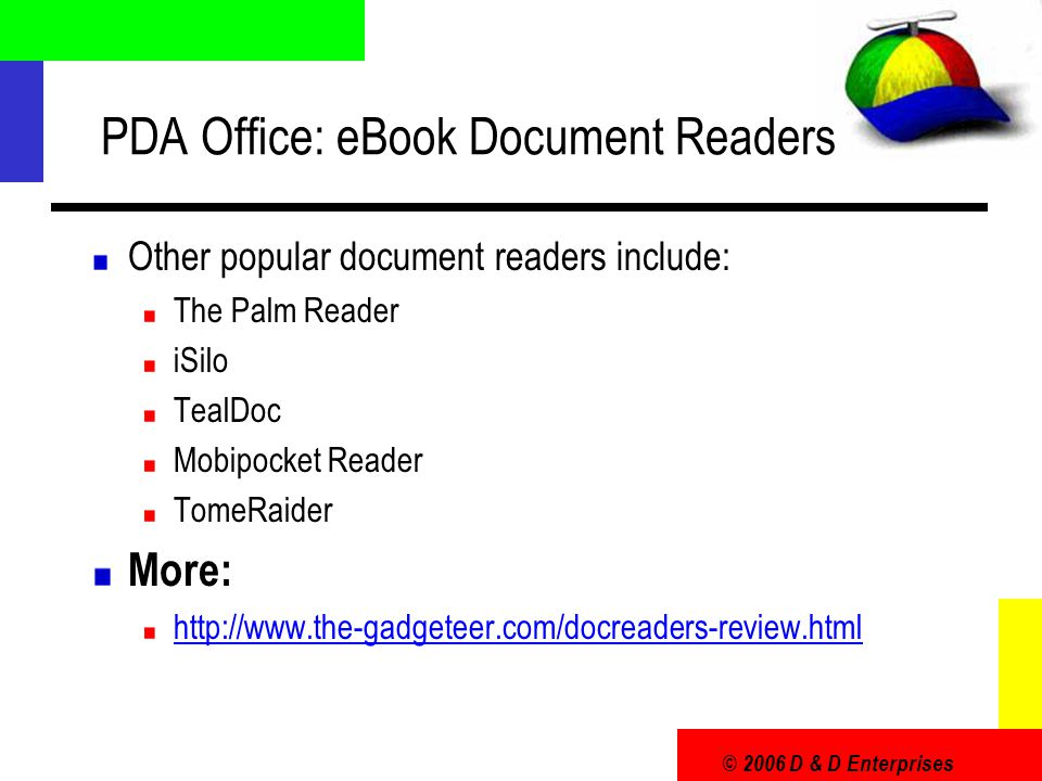 PDA Office: eBook Document Readers Other popular document readers include: The Palm Reader iSilo TealDoc Mobipocket Reader TomeRaider More: http://www