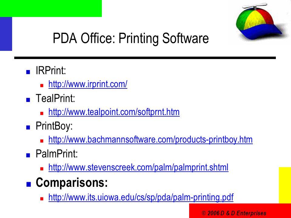 © 2006 D & D Enterprises PDA Office: Printing Software IRPrint: http://www.irprint.com/ TealPrint: http://www.tealpoint.com/softprnt.htm PrintBoy: http://www.bachmannsoftware.com/products-printboy.htm PalmPrint: http://www.stevenscreek.com/palm/palmprint.shtml Comparisons: http://www.its.uiowa.edu/cs/sp/pda/palm-printing.pdf