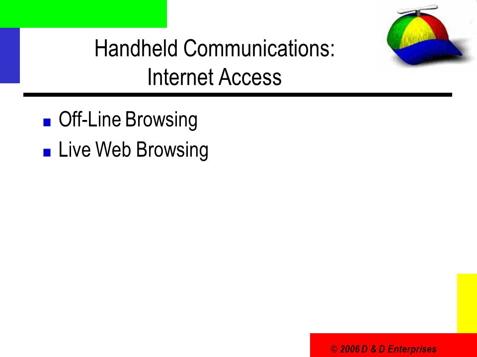 © 2006 D & D Enterprises Handheld Communications: Internet Access Off-Line Browsing Live Web Browsing