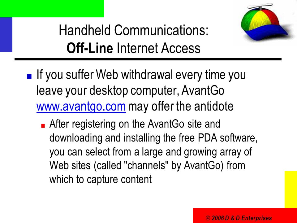© 2006 D & D Enterprises Handheld Communications: Off-Line Internet Access If you suffer Web withdrawal every time you leave your desktop computer, Av