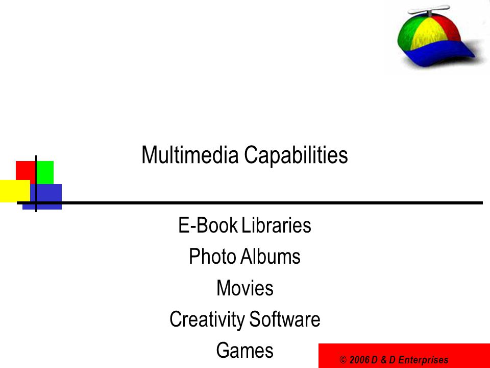 © 2006 D & D Enterprises Multimedia Capabilities E-Book Libraries Photo Albums Movies Creativity Software Games