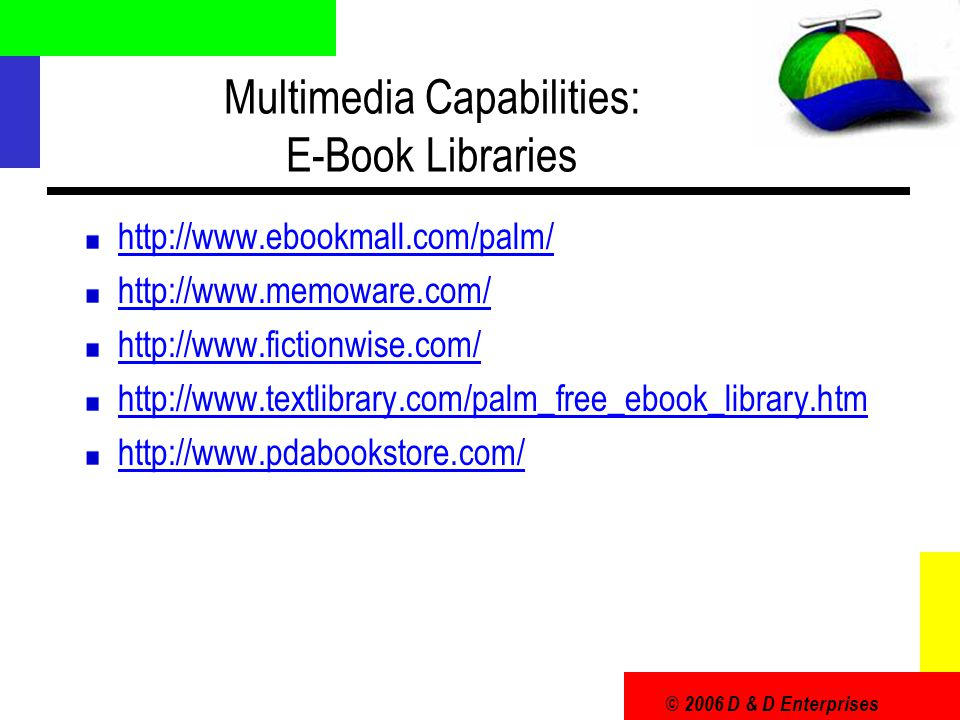 © 2006 D & D Enterprises Multimedia Capabilities: E-Book Libraries http://www.ebookmall.com/palm/ http://www.memoware.com/ http://www.fictionwise.com/