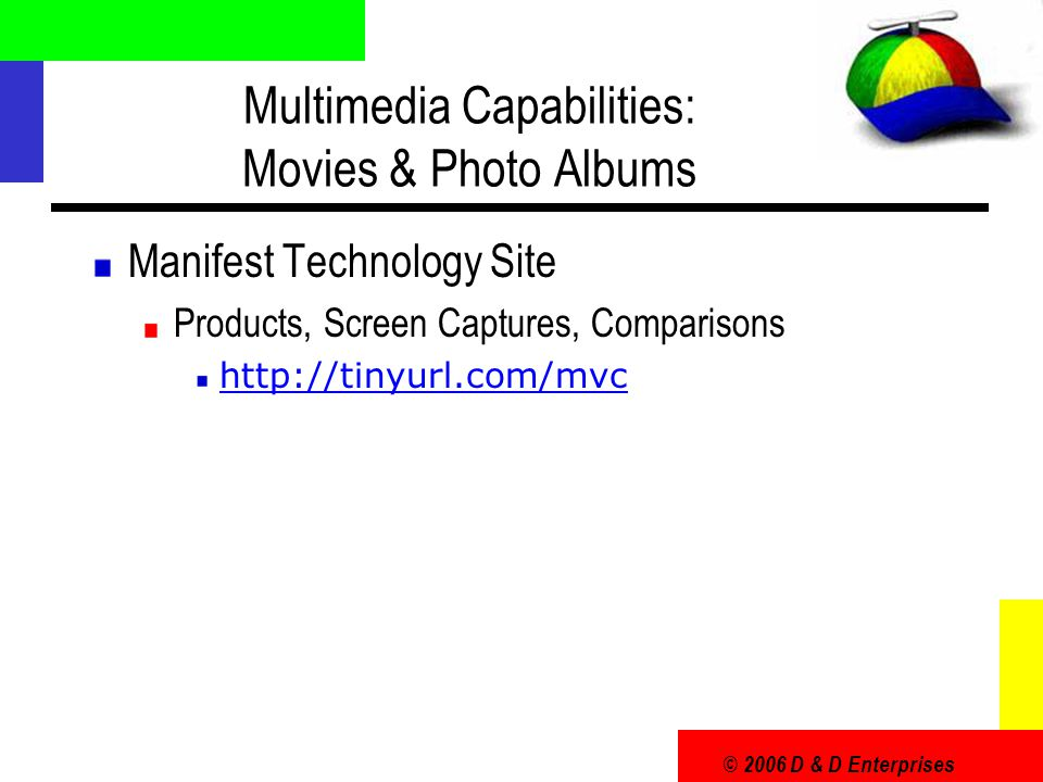 © 2006 D & D Enterprises Multimedia Capabilities: Movies & Photo Albums Manifest Technology Site Products, Screen Captures, Comparisons http://tinyurl