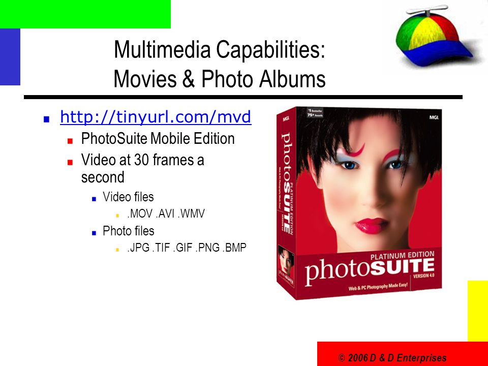 © 2006 D & D Enterprises Multimedia Capabilities: Movies & Photo Albums http://tinyurl.com/mvd PhotoSuite Mobile Edition Video at 30 frames a second V
