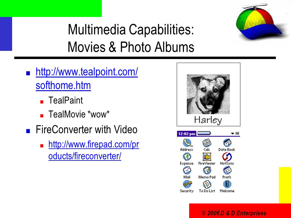 © 2006 D & D Enterprises Multimedia Capabilities: Movies & Photo Albums http://www.tealpoint.com/ softhome.htm TealPaint TealMovie *wow* FireConverter