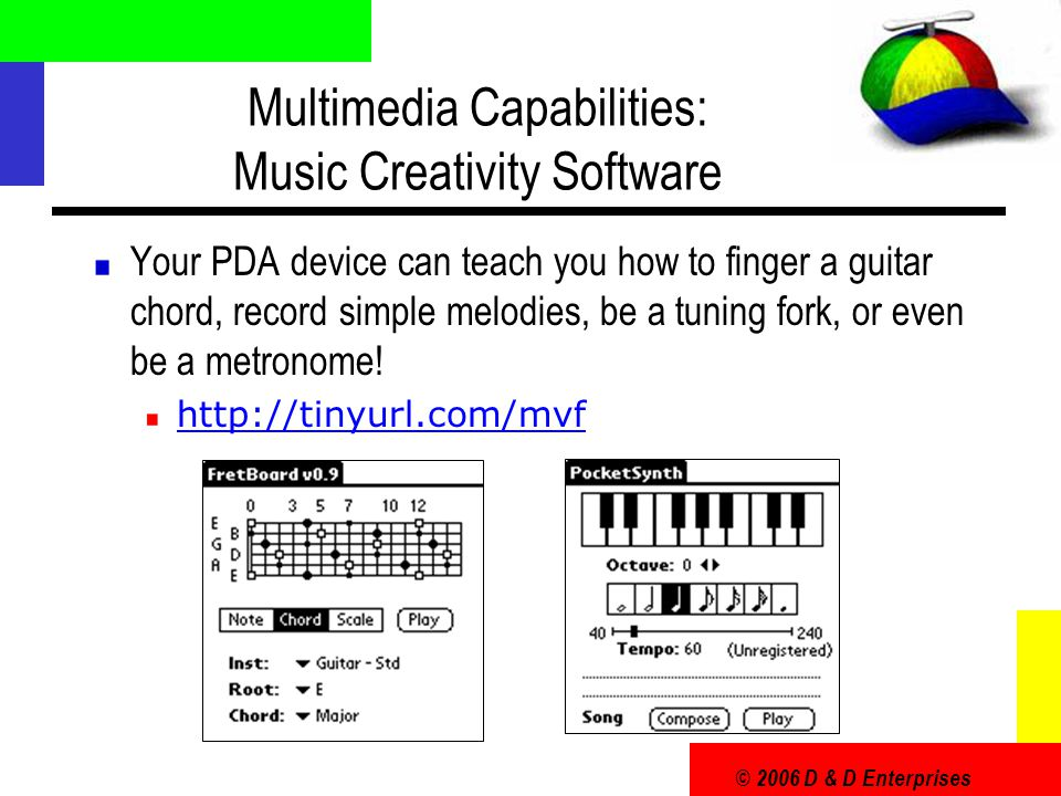 © 2006 D & D Enterprises Multimedia Capabilities: Music Creativity Software Your PDA device can teach you how to finger a guitar chord, record simple