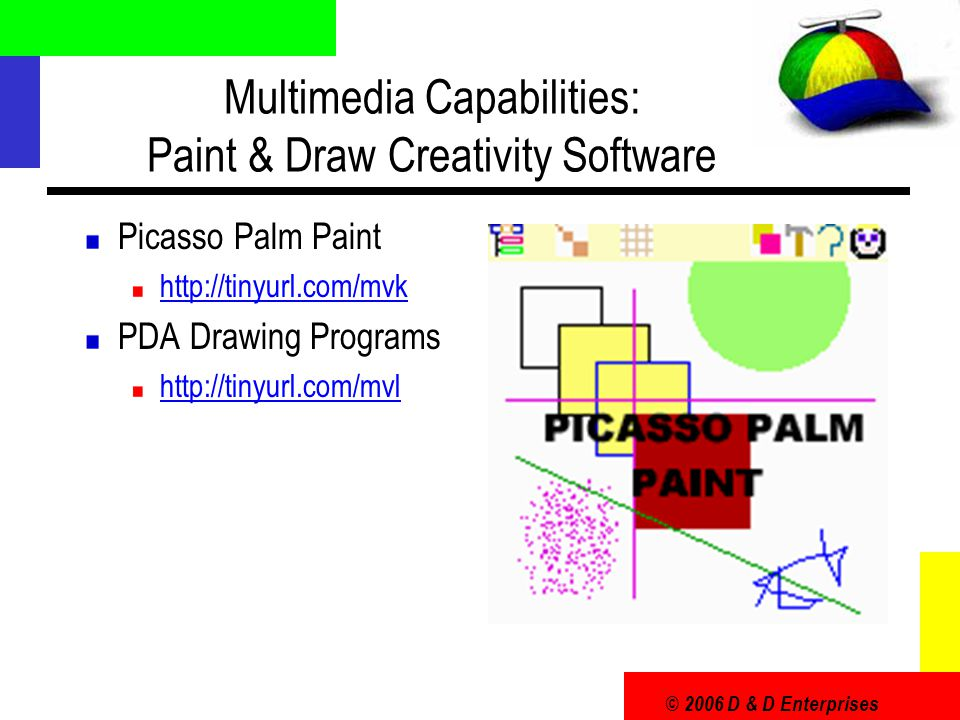 © 2006 D & D Enterprises Multimedia Capabilities: Paint & Draw Creativity Software Picasso Palm Paint http://tinyurl.com/mvk PDA Drawing Programs http