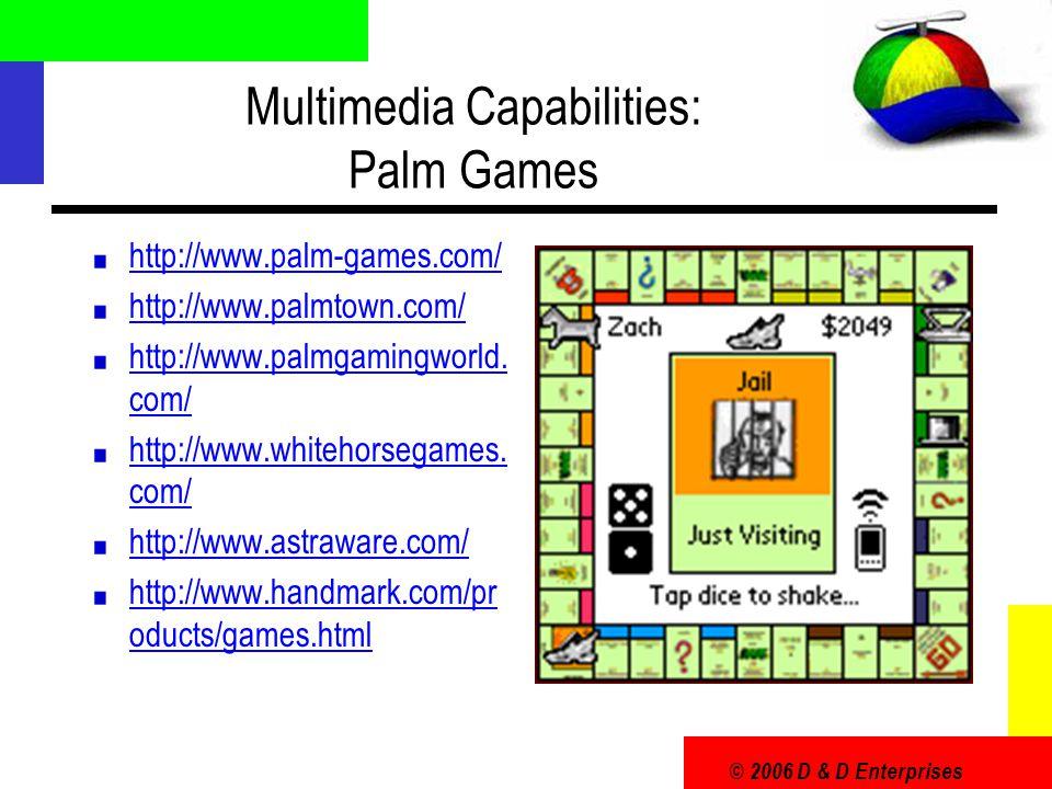 © 2006 D & D Enterprises Multimedia Capabilities: Palm Games http://www.palm-games.com/ http://www.palmtown.com/ http://www.palmgamingworld.