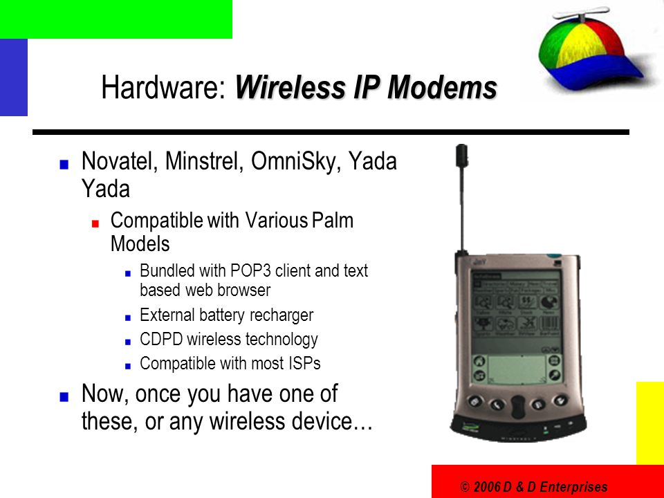 © 2006 D & D Enterprises Wireless IP Modems Hardware: Wireless IP Modems Novatel, Minstrel, OmniSky, Yada Yada Compatible with Various Palm Models Bun