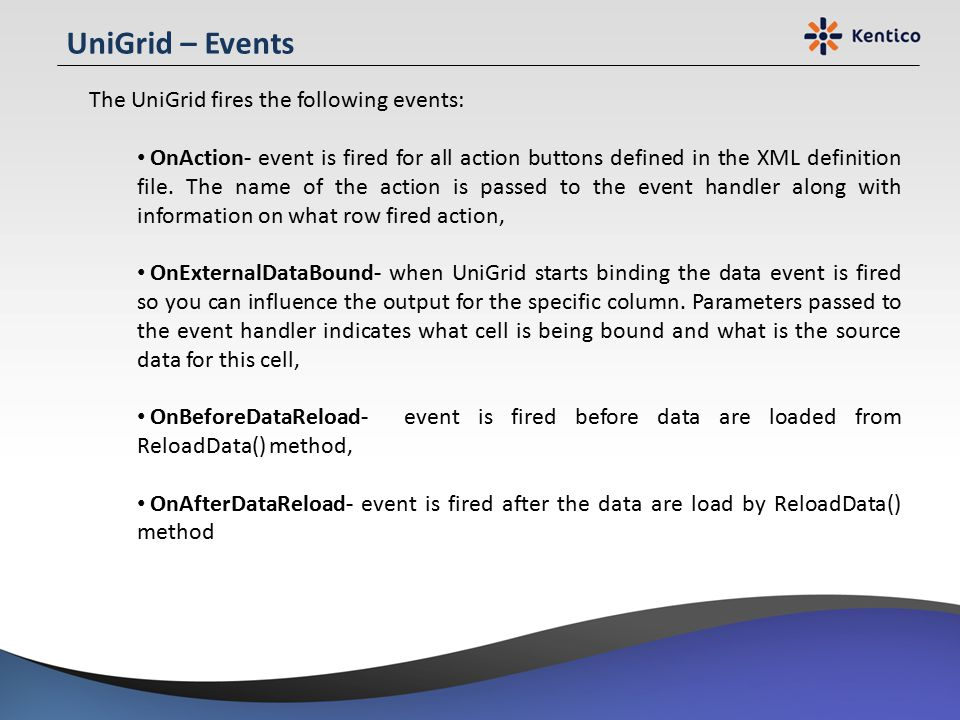 UniGrid – Events The UniGrid fires the following events: OnAction- event is fired for all action buttons defined in the XML definition file. The name