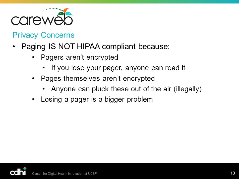 Center for Digital Health Innovation at UCSF 13 Privacy Concerns Paging IS NOT HIPAA compliant because: Pagers aren't encrypted If you lose your pager, anyone can read it Pages themselves aren't encrypted Anyone can pluck these out of the air (illegally) Losing a pager is a bigger problem