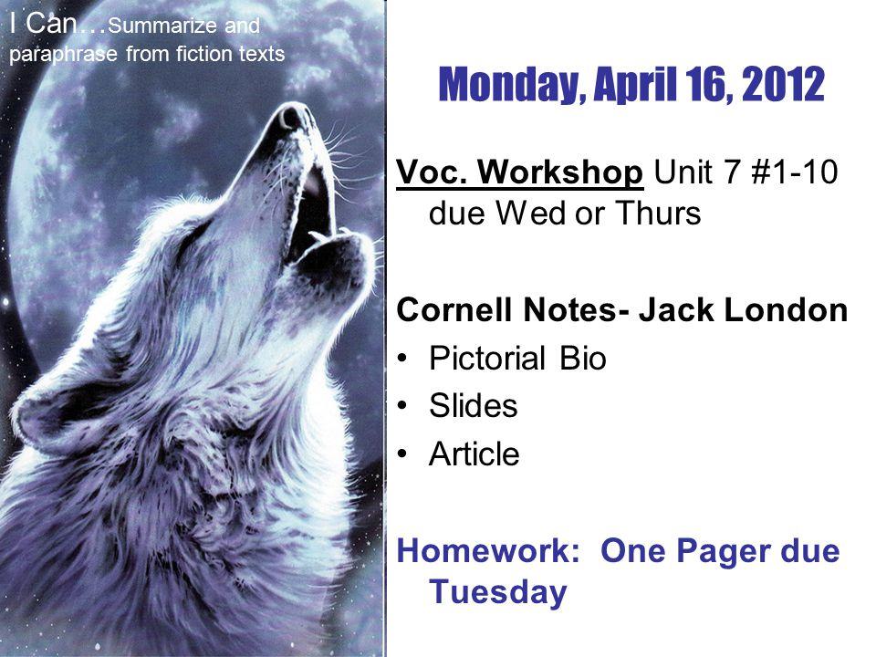 Voc. Workshop Unit 7 #1-10 due Wed or Thurs Cornell Notes- Jack London Pictorial Bio Slides Article Homework: One Pager due Tuesday Monday, April 16,