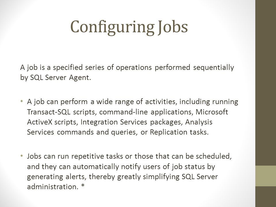 Configuring Jobs A job is a specified series of operations performed sequentially by SQL Server Agent.