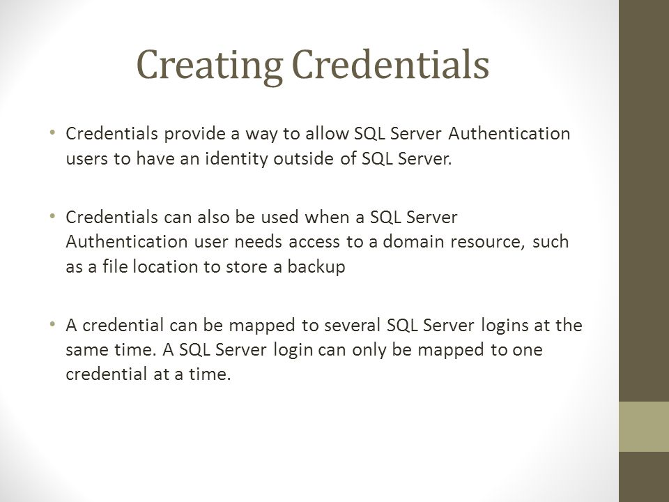 Creating Credentials Credentials provide a way to allow SQL Server Authentication users to have an identity outside of SQL Server.