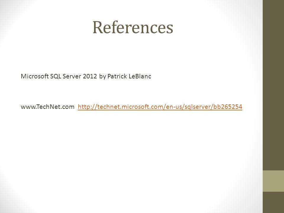 References Microsoft SQL Server 2012 by Patrick LeBlanc www.TechNet.com http://technet.microsoft.com/en-us/sqlserver/bb265254http://technet.microsoft.