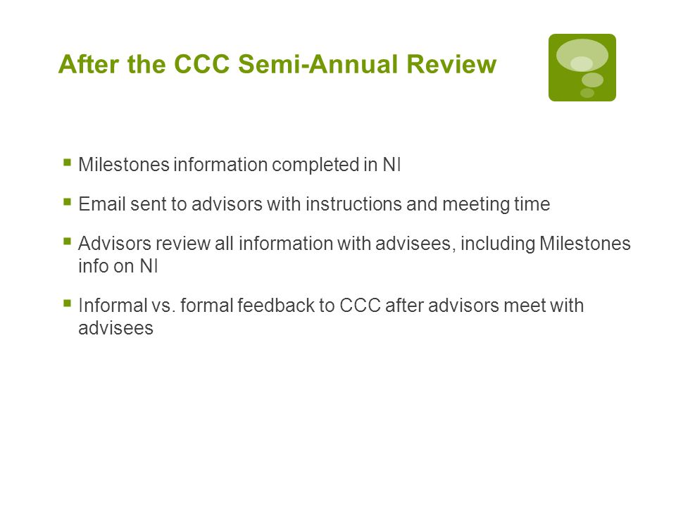 After the CCC Semi-Annual Review  Milestones information completed in NI  Email sent to advisors with instructions and meeting time  Advisors review all information with advisees, including Milestones info on NI  Informal vs.