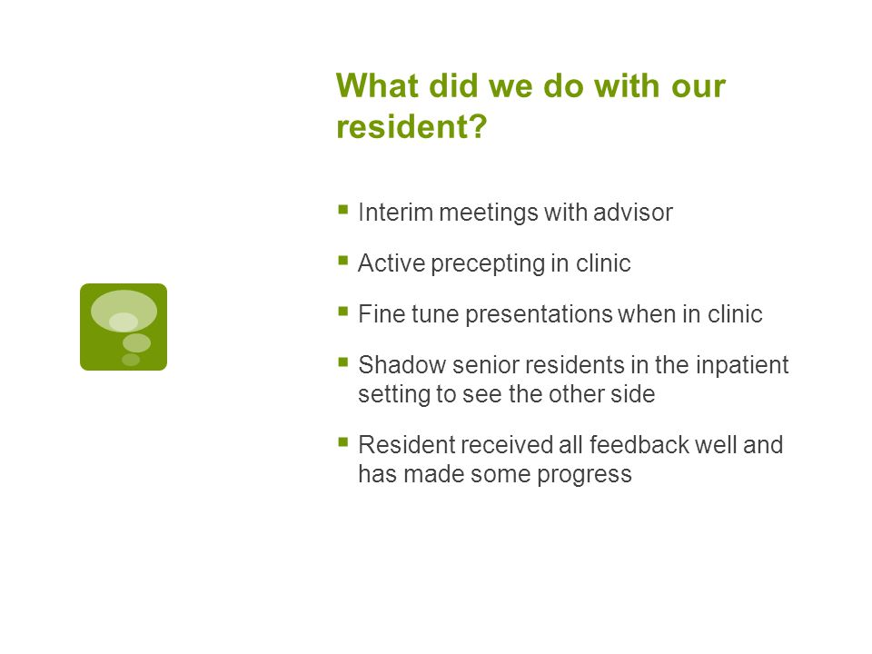 What did we do with our resident?  Interim meetings with advisor  Active precepting in clinic  Fine tune presentations when in clinic  Shadow seni