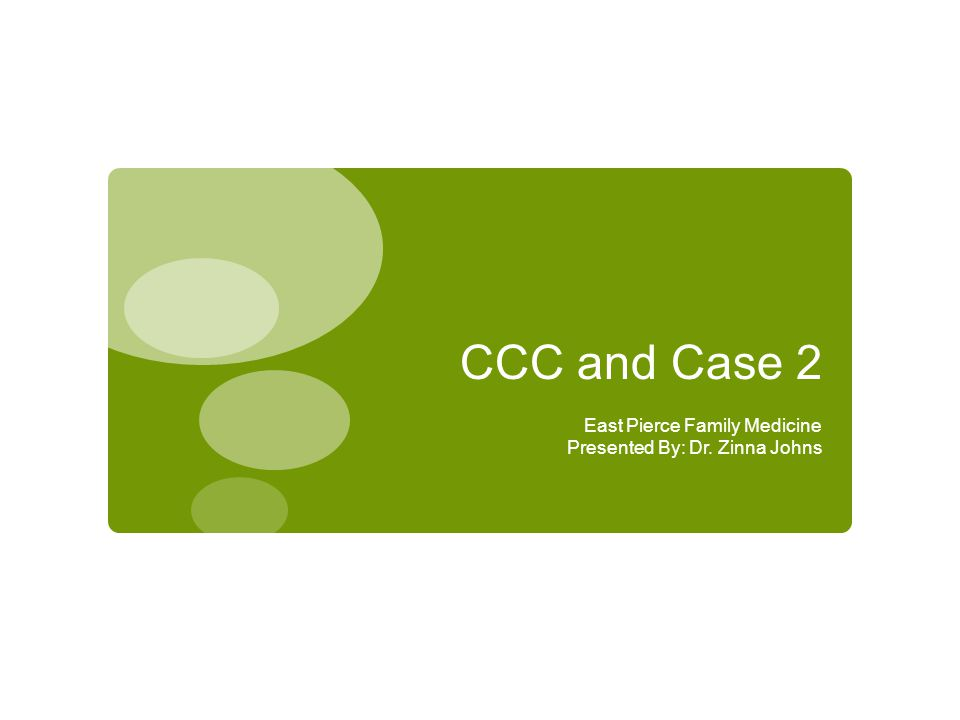 CCC and Case 2 East Pierce Family Medicine Presented By: Dr. Zinna Johns