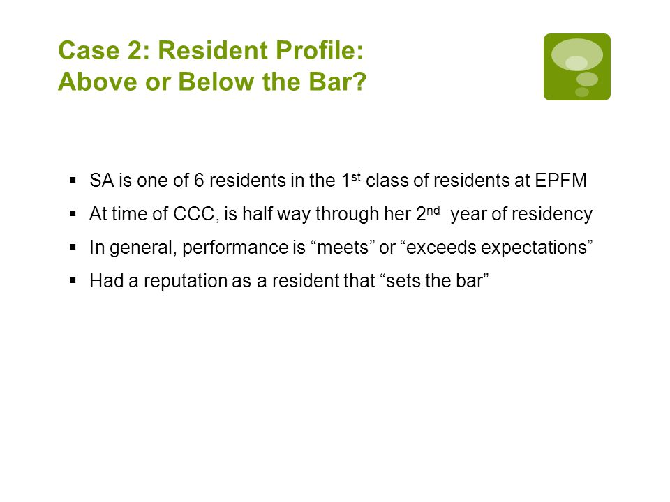 Case 2: Resident Profile: Above or Below the Bar?  SA is one of 6 residents in the 1 st class of residents at EPFM  At time of CCC, is half way thro
