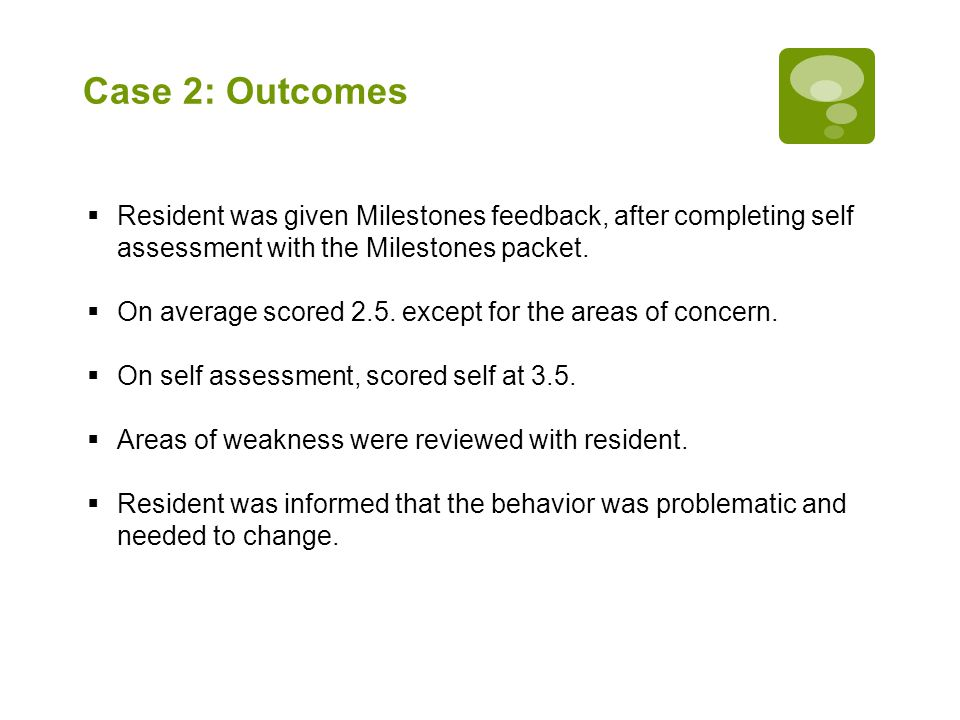 Case 2: Outcomes  Resident was given Milestones feedback, after completing self assessment with the Milestones packet.