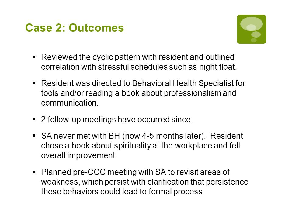 Case 2: Outcomes  Reviewed the cyclic pattern with resident and outlined correlation with stressful schedules such as night float.