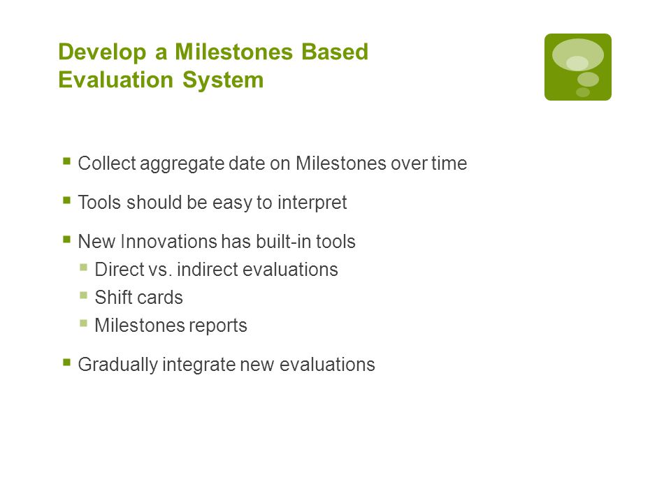 Develop a Milestones Based Evaluation System  Collect aggregate date on Milestones over time  Tools should be easy to interpret  New Innovations ha