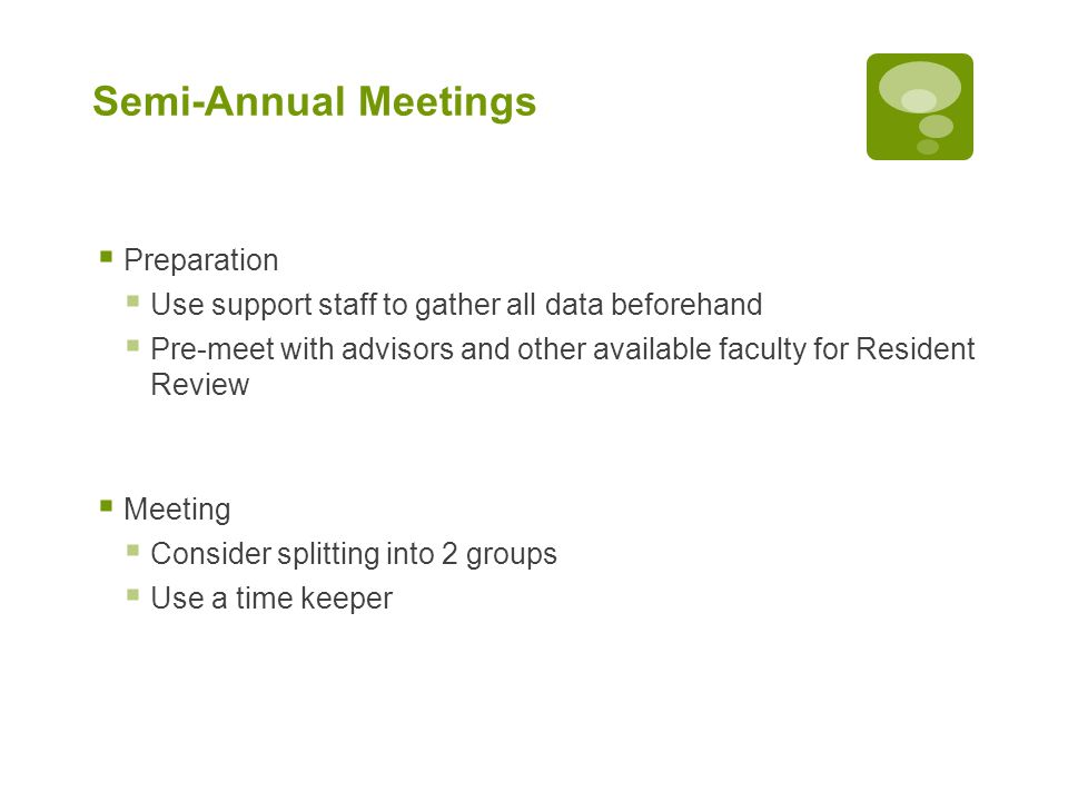 Semi-Annual Meetings  Preparation  Use support staff to gather all data beforehand  Pre-meet with advisors and other available faculty for Resident Review  Meeting  Consider splitting into 2 groups  Use a time keeper